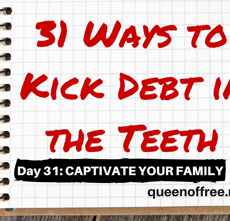 31 Ways to Kick Debt in the Teeth: CAPTIVATE YOUR FAMILY